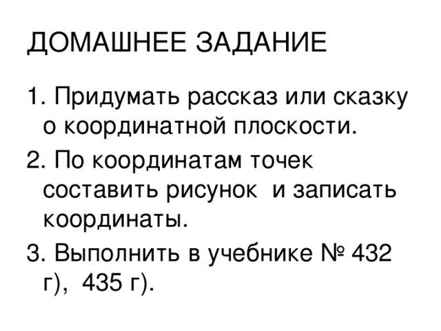ДОМАШНЕЕ ЗАДАНИЕ 1. Придумать рассказ или сказку о координатной плоскости. 2. По координатам точек составить рисунок и записать координаты. 3. Выполнить в учебнике № 432 г), 435 г).