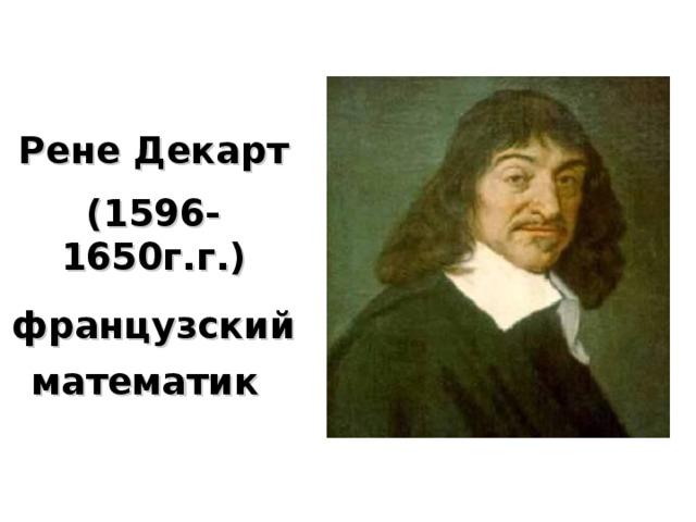Рене Декарт (1596-1650г.г.) французский математик