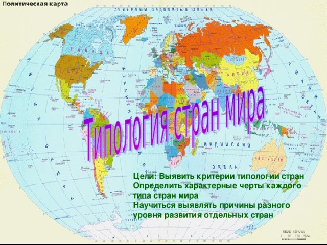 Цели: Выявить критерии типологии стран Определить характерные черты каждого типа стран мира Научиться выявлять причины разного уровня развития отдельных стран