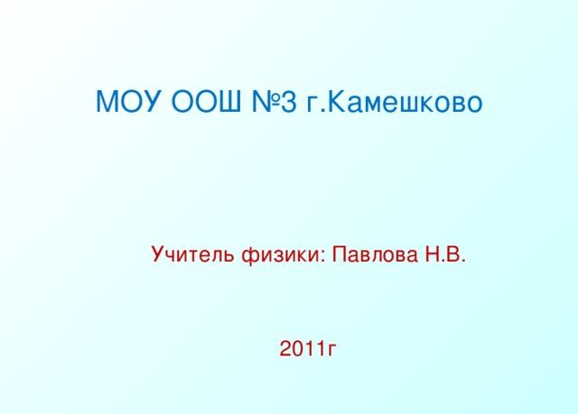 МОУ ООШ №3 г.Камешково Учитель физики: Павлова Н.В. 2011г
