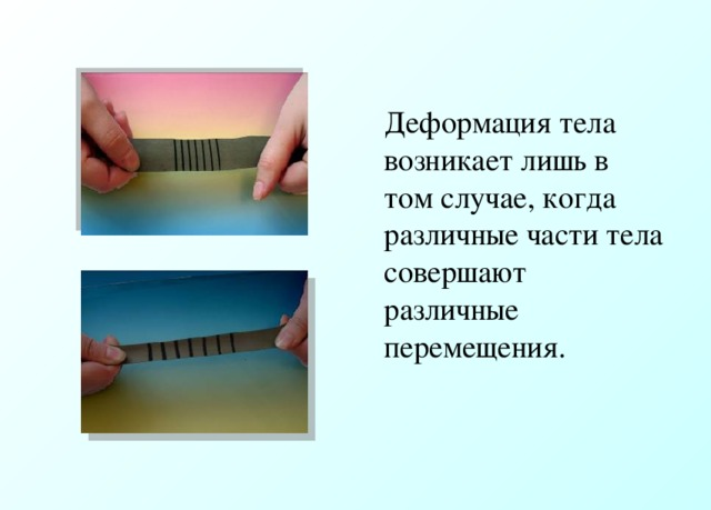Деформация тела возникает лишь в том случае, когда различные части тела совершают различные перемещения.