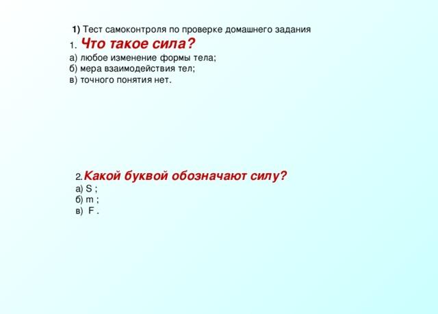 1) Тест самоконтроля по проверке домашнего задания 1. Что такое сила? а) любое изменение формы тела; б) мера взаимодействия тел; в) точного понятия нет. 2. Какой буквой обозначают силу? а) S ; б) m ; в) F .