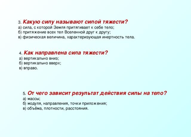 3. Какую силу называют силой тяжести? а) сила, с которой Земля притягивает к себе тело; б) притяжение всех тел Вселенной друг к другу; в) физическая величина, характеризующая инертность тела. 4. Как направлена сила тяжести? а) вертикально вниз; б) вертикально вверх; в) вправо. 5. От чего зависит результат действия силы на тело? а) массы; б) модуля, направления, точки приложения; в) объёма, плотности, расстояния.