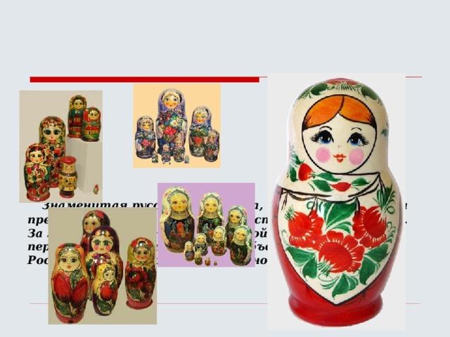 Знаменитая русская матрёшка, известная далеко за пределами России, имеет почти столетнюю историю. За этот, сравнительно небольшой исторический период, она стала одним из всеобъемлющих образов России, символом русского народного искусства.