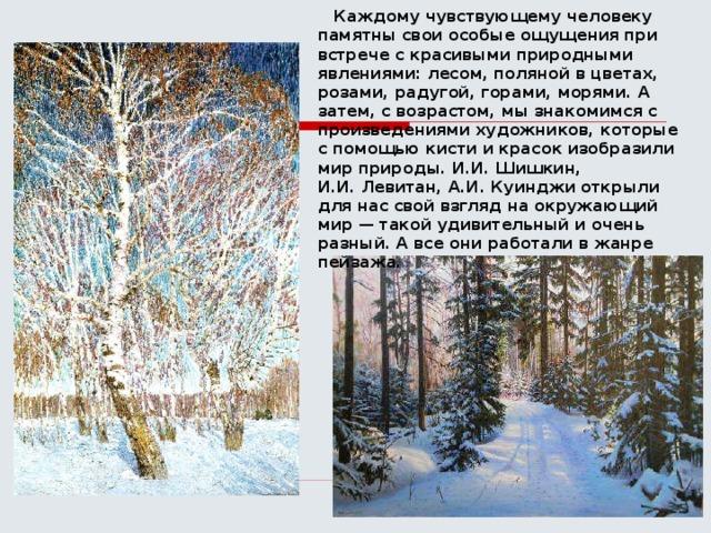 Каждому чувствующему человеку памятны свои особые ощущения при встрече с красивыми природными явлениями: лесом, поляной в цветах, розами, радугой, горами, морями. А затем, с возрастом, мы знакомимся с произведениями художников, которые с помощью кисти и красок изобразили мир природы. И.И.Шишкин, И.И.Левитан, А.И.Куинджи открыли для нас свой взгляд на окружающий мир — такой удивительный и очень разный. А все они работали в жанре пейзажа.