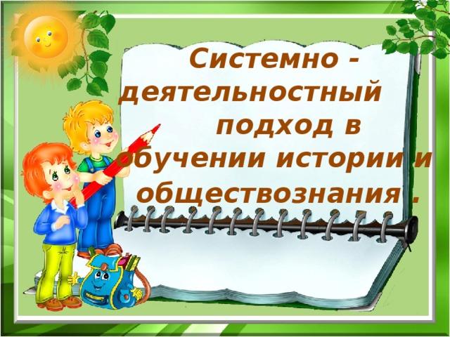 Системно - деятельностный подход в обучении истории и обществознания . \