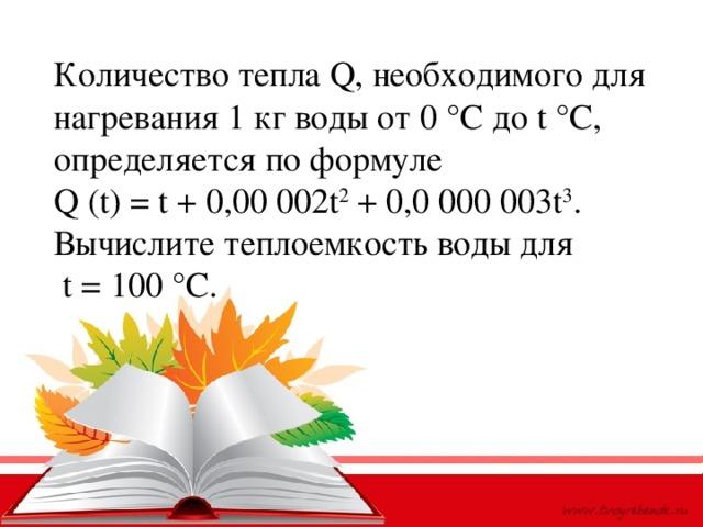 Количество тепла Q, необходимого для нагревания 1 кг воды от 0 °С доt°С, определяется по формуле Q(t) =t+ 0,00 002t 2 + 0,0 000 003t 3 . Вычислите теплоемкость воды для  t = 100 °С.