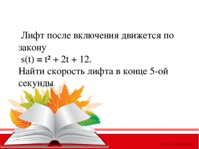 Лифт после включения движется по закону  s(t) = t² + 2t + 12. Найти скорость лифта в конце 5-ой секунды .