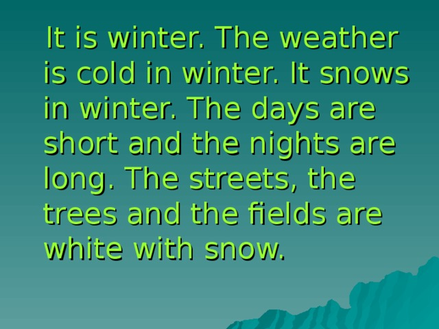 It is winter. The weather is cold in winter. It snows in winter. The days are short and the nights are long. The streets, the trees and the fields are white with snow.