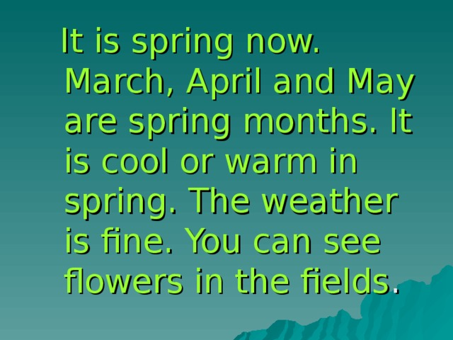 It is spring now. March, April and May are spring months. It is cool or warm in spring. The weather is fine. You can see flowers in the fields .