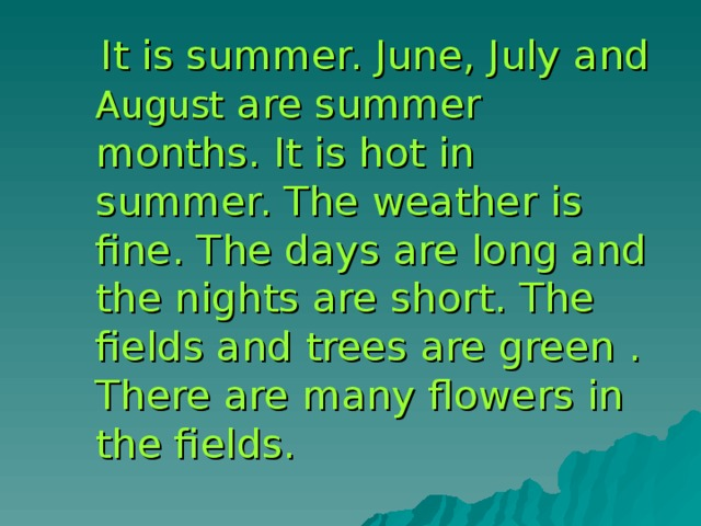 It is summer. June, July and August are summer months. It is hot in summer. The weather is fine. The days are long and the nights are short. The fields and trees are green . There are many flowers in the fields.