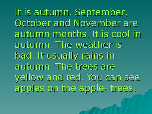 It is autumn. September, October and November are autumn months. It is cool in autumn. The weather is bad. It usually rains in autumn. The trees are yellow and red. You can see apples on the apple- trees.