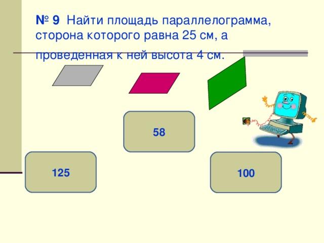 № 9 Найти площадь параллелограмма, сторона которого равна 25 см, а проведенная к ней высота 4 см.  58 125 100