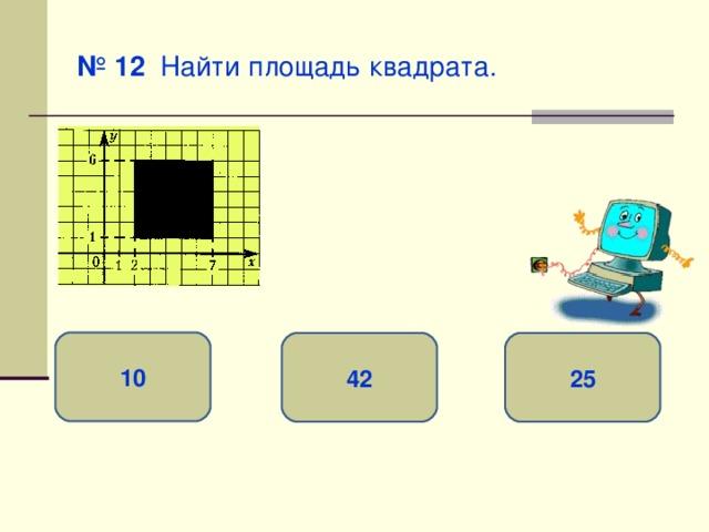 № 12 Найти площадь квадрата. 10 25 42