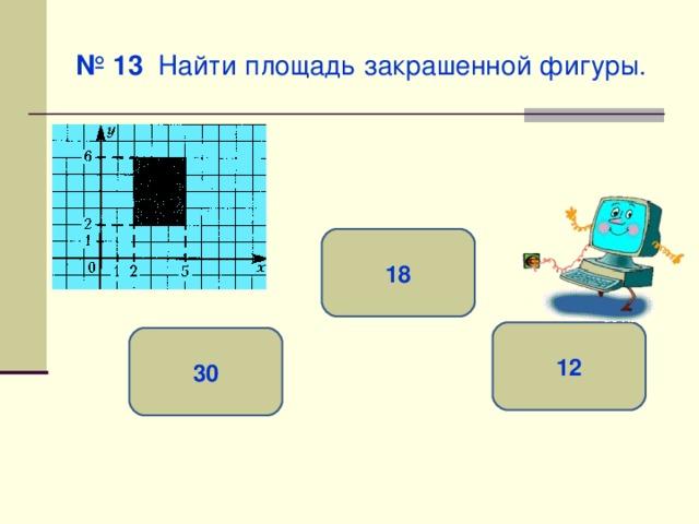 № 13 Найти площадь закрашенной фигуры. 18 12 30