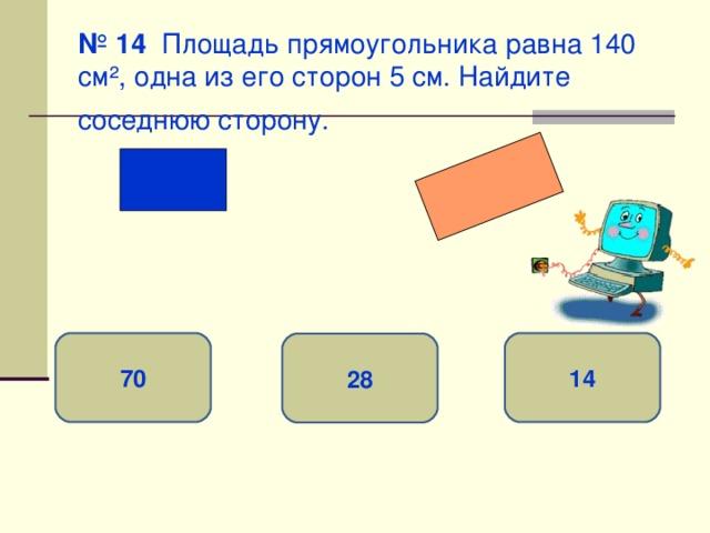 № 14 Площадь прямоугольника равна 140 см ² , одна из его сторон 5 см. Найдите соседнюю сторону.  70 14 28