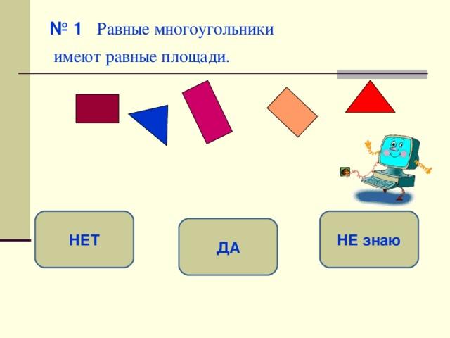 № 1   Равные многоугольники  имеют равные площади.  НЕТ НЕ знаю ДА
