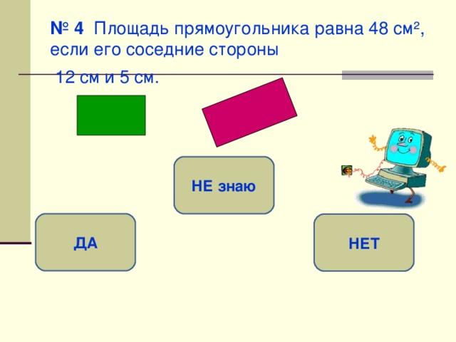 № 4 Площадь прямоугольника равна 48 см ² , если его соседние стороны  12 см и 5 см.  НЕ знаю ДА НЕТ