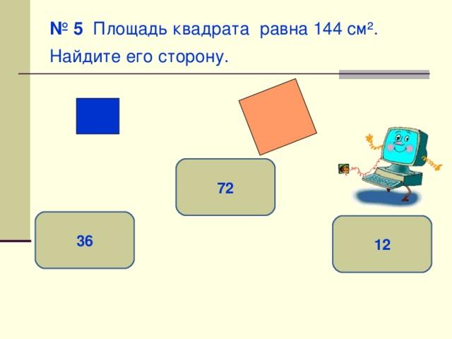 № 5 Площадь квадрата равна 144 см ² . Найдите его сторону.  72 36 12