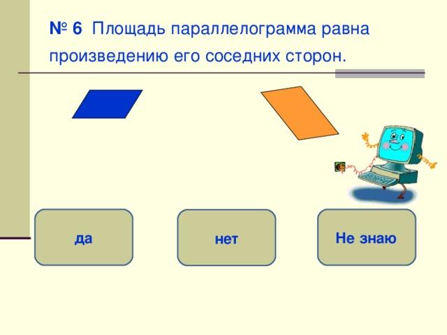 № 6 Площадь параллелограмма равна произведению его соседних сторон.  да Не знаю нет