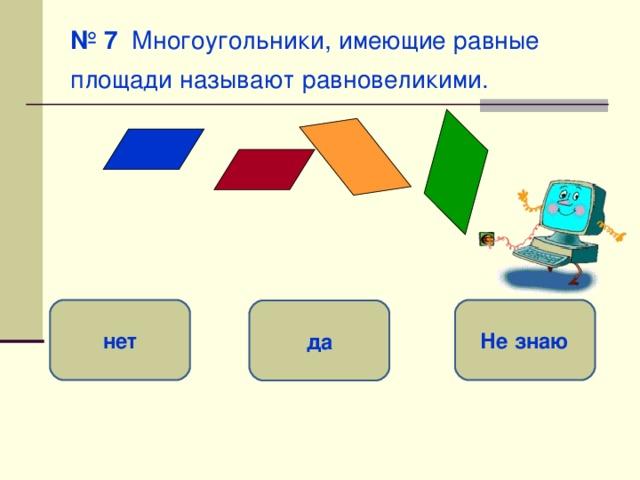 № 7 Многоугольники, имеющие равные площади называют равновеликими.  нет Не знаю да