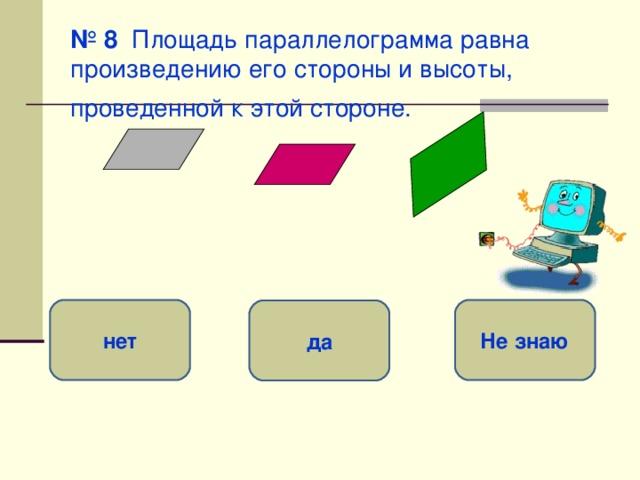 № 8 Площадь параллелограмма равна произведению его стороны и высоты, проведенной к этой стороне.  нет Не знаю да