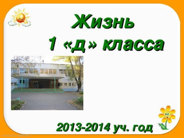 Жизнь 1 «д» класса    2013-2014 уч. год