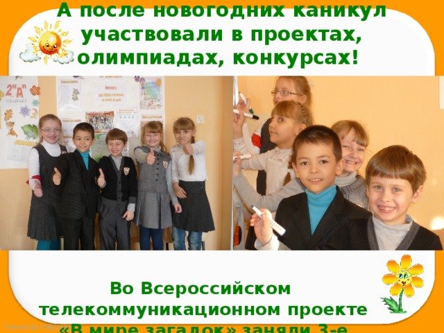 А после новогодних каникул участвовали в проектах, олимпиадах, конкурсах! Во Всероссийском телекоммуникационном проекте «В мире загадок» заняли 3-е место!