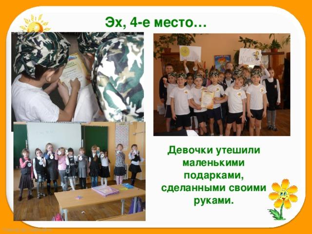 Эх, 4-е место… Девочки утешили маленькими подарками, сделанными своими руками.