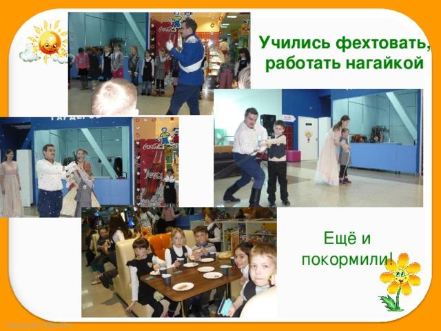 Учились фехтовать, работать нагайкой Ещё и покормили!