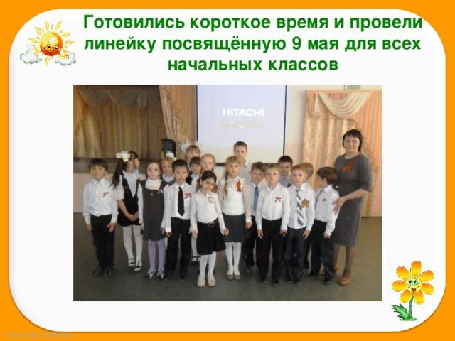 Готовились короткое время и провели линейку посвящённую 9 мая для всех начальных классов