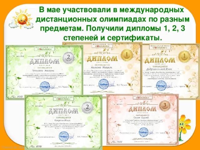 В мае участвовали в международных дистанционных олимпиадах по разным предметам. Получили дипломы 1, 2, 3 степеней и сертификаты.