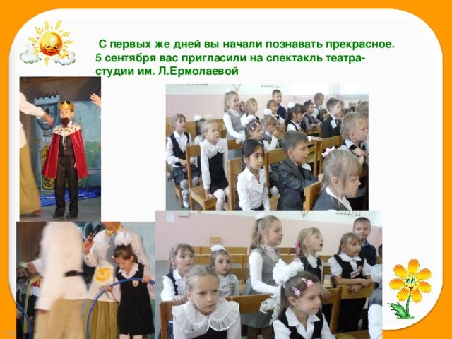 С первых же дней вы начали познавать прекрасное. 5 сентября вас пригласили на спектакль театра-студии им. Л.Ермолаевой