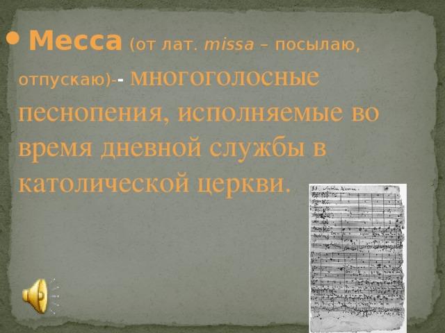 Месса ( от лат . missa – посылаю, отпускаю )- - многоголосные песнопения, исполняемые во время дневной службы в католической церкви.