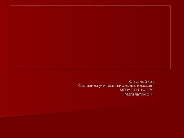 ДЕНЬ  НАРОДНОГО ЕДИНСТВА    Классный час  Составила учитель начальных классов  МБОУ СО Ш№ 179  Мигалатий О.П.