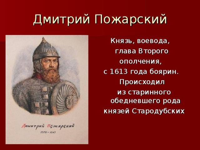 Дмитрий Пожарский  Князь, воевода,  глава Второго  ополчения, с 1613 года боярин.  Происходил  из старинного обедневшего рода князей Стародубских