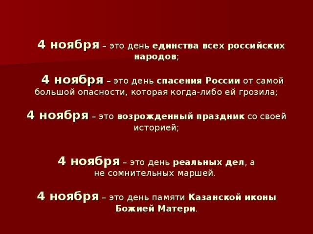 4 ноября – это день единства всех российских народов ;    4 ноября – это день спасения России от самой большой опасности, которая когда-либо ей грозила;   4 ноября – это возрожденный праздник со своей историей;    4 ноября – это день реальных дел , а несомнительных маршей.   4 ноября – это день памяти Казанской иконы Божией Матери .