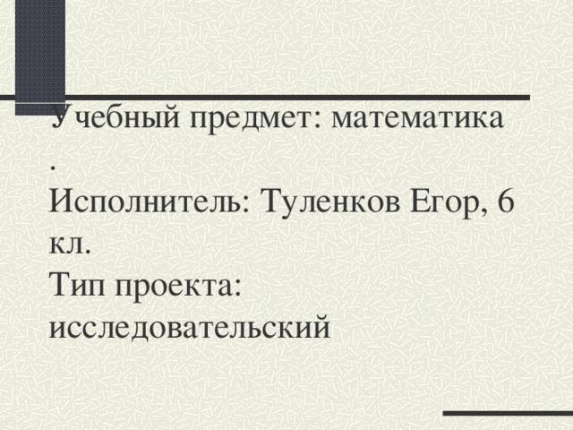Учебный предмет: математика  .  Исполнитель: Туленков Егор, 6 кл.  Тип проекта: исследовательский