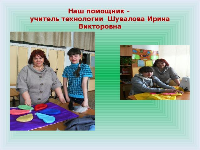 Наш помощник –  учитель технологии Шувалова Ирина Викторовна