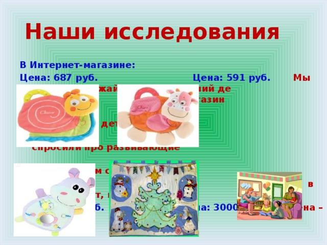 Наши исследования В Интернет-магазине: Цена: 687 руб. Цена: 591 руб. Мы зашли в ближайший ближайший де детский магазин  «Оранжевое детство»,  спросили про развивающие  коврики, нам сказали, что  в продаже нет, но были, Цена: 1650 руб. Цена: 3000 руб. цена – 850 рублей.