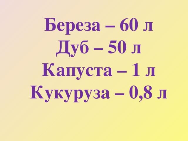 Береза – 60 л  Дуб – 50 л  Капуста – 1 л  Кукуруза – 0,8 л