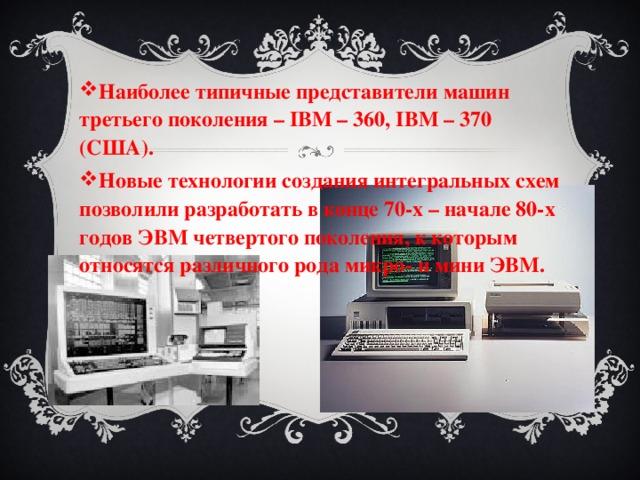 Наиболее типичные представители машин третьего поколения – IBM – 360, IBM – 370 (США). Новые технологии создания интегральных схем позволили разработать в конце 70-х – начале 80-х годов ЭВМ четвертого поколения, к которым относятся различного рода микро- и мини ЭВМ.
