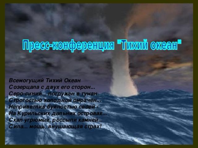 Всемогущий Тихий Океан  Созерцала с двух его сторон...  Серо-синий... погружен в туман  Строгостью холодной омрачён...  Неприветлив буйностью своей -  На Курильских дальних островах...  Скал угрюмых, россыпи камней...  Сила... мощь, внушающая страх!