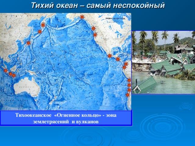 Тихий океан – самый неспокойный Тихоокеанское  «Огненное кольцо» - зона землетрясений  и вулканов Цунами После цунами