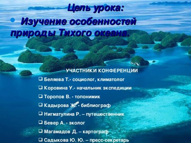 Цель урока:  Изучение особенностей природы Тихого океана. УЧАСТНИКИ  КОНФЕРЕНЦИИ