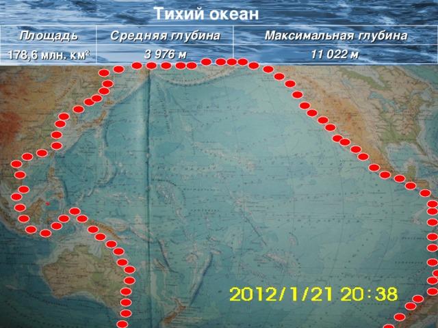 Тихий океан Тихий океан Площадь Средняя глубина 178 ,6 млн. км 2 Максимальная глубина 3 976 м 11 022 м