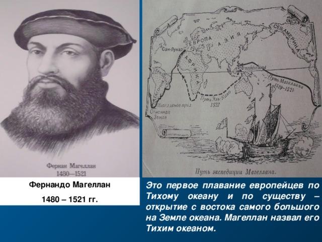 Это первое плавание европейцев по Тихому океану и по существу – открытие с востока самого большого на Земле океана. Магеллан назвал его Тихим океаном. Фернандо Магеллан 148 0 – 1521 гг.