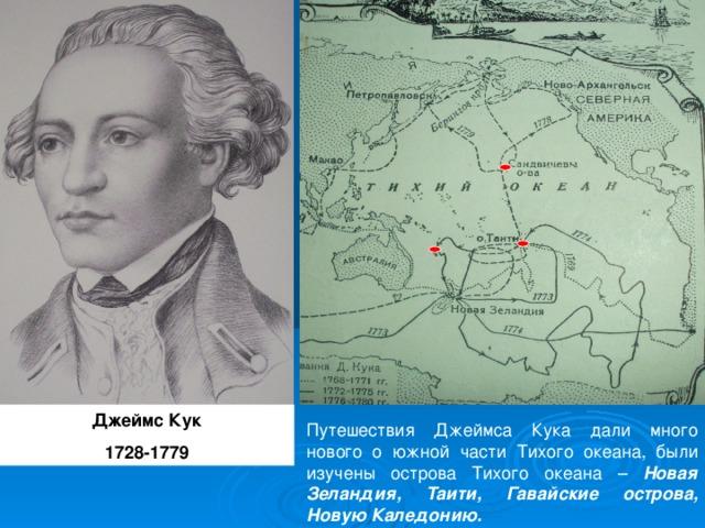 Джеймс Кук 1728-1779 Путешествия Джеймса Кука дали много нового о южной части Тихого океана, были изучены острова Тихого океана – Новая Зеландия, Таити, Гавайские острова, Новую Каледонию.