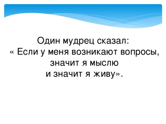 Один мудрец сказал:  « Если у меня возникают вопросы,  значит я мыслю  и значит я живу».