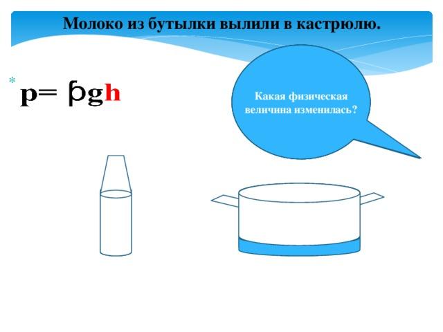 Молоко из бутылки вылили в кастрюлю. Как изменилась масса жидкости? Как изменился объем жидкости? Какая физическая величина изменилась?